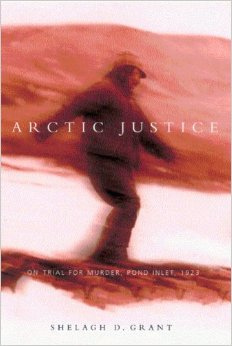 Arctic Justice: On Trial for Murder, Pond Inlet, 1923 by Shelagh D. Grant