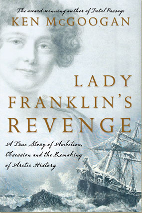 Lady Franklyn's Revenge: A True Story of Ambition, Obsession and the Remaking of Arctic History by Ken McGoogan