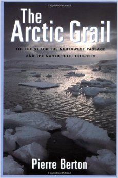 The Arctic Grail: The Quest for the Northwest Passage and the North Pole, 1818-1909 by Pierre Berton