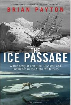 The Ice Passage: A True Story of Ambition, Disaster, and Endurance in the Arctic Wilderness by Brian Payton